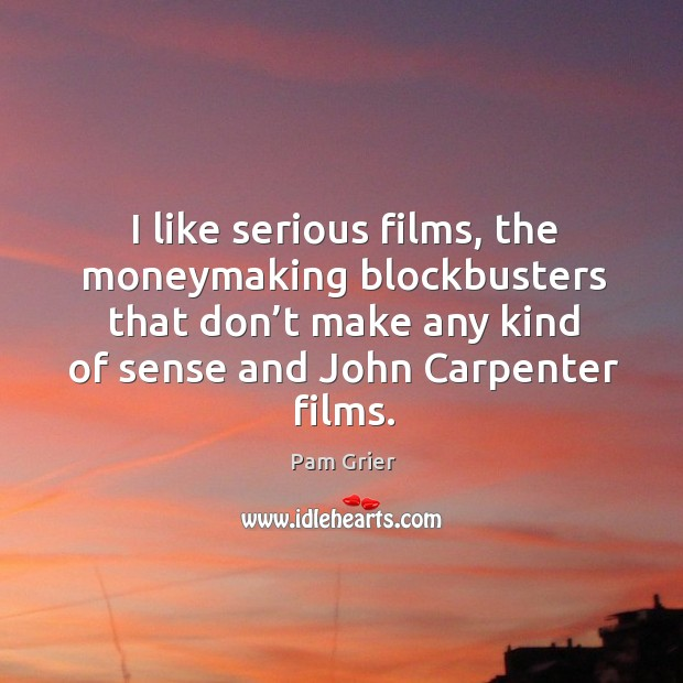 I like serious films, the moneymaking blockbusters that don't make Pam Grier Picture Quote