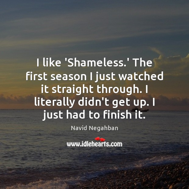 I like 'Shameless.' The first season I just watched it straight Image
