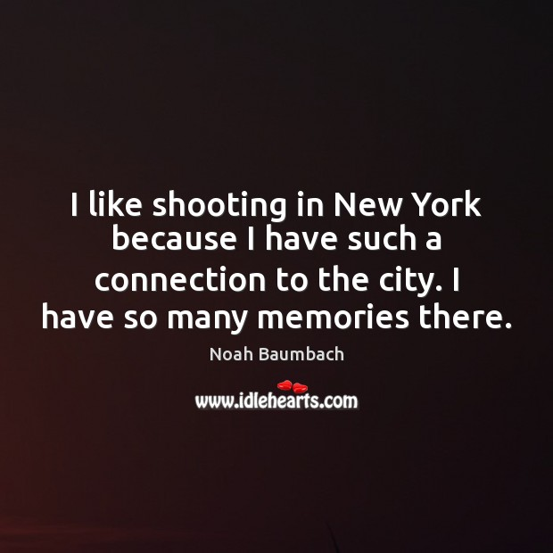 I like shooting in New York because I have such a connection Noah Baumbach Picture Quote
