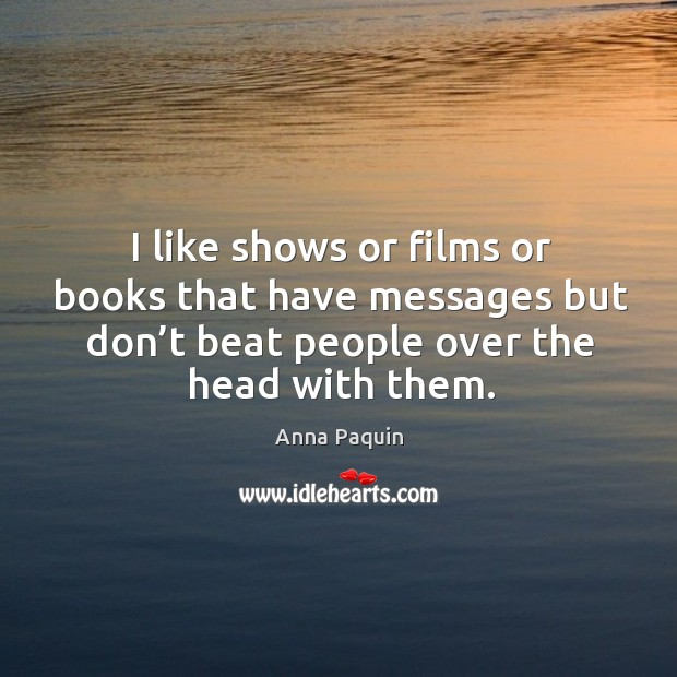 I like shows or films or books that have messages but don't beat people over the head with them. Anna Paquin Picture Quote