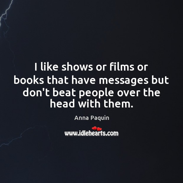 I like shows or films or books that have messages but don't Image