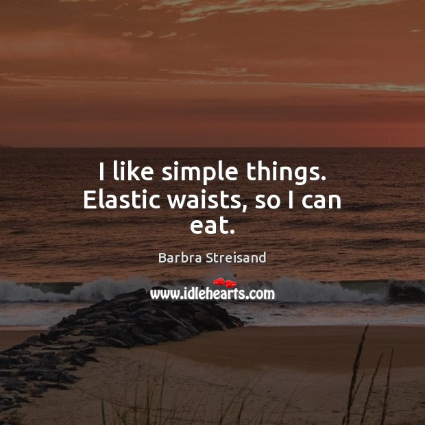 Image, I like simple things. Elastic waists, so I can eat.