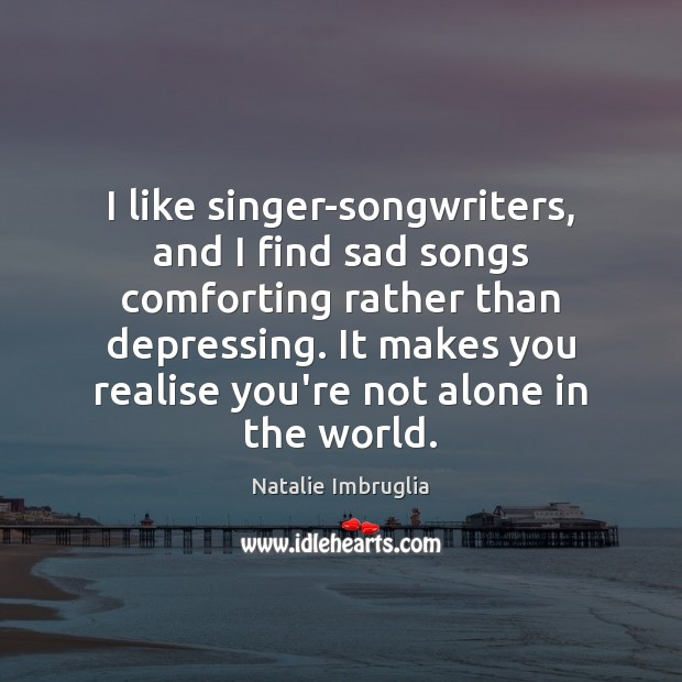 I like singer-songwriters, and I find sad songs comforting rather than depressing. Natalie Imbruglia Picture Quote
