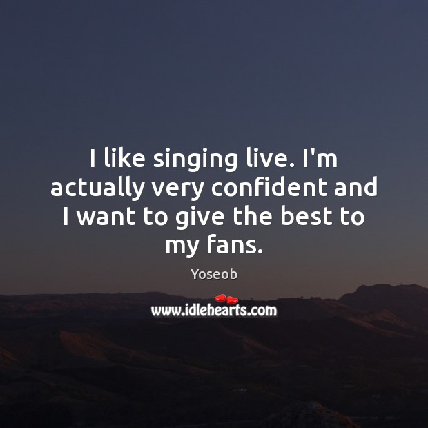 I like singing live. I'm actually very confident and I want to give the best to my fans. Image