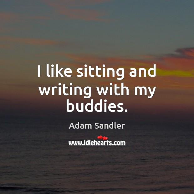 I like sitting and writing with my buddies. Image
