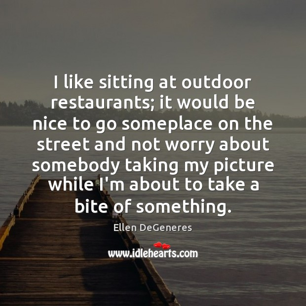 I like sitting at outdoor restaurants; it would be nice to go Be Nice Quotes Image