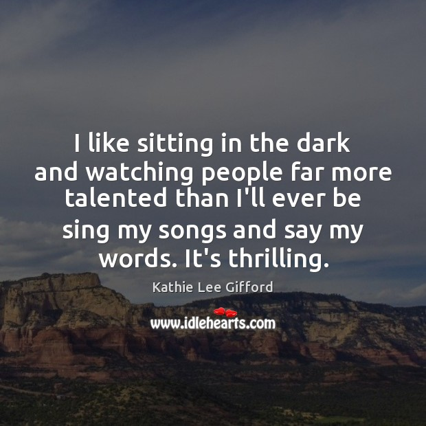 I like sitting in the dark and watching people far more talented Kathie Lee Gifford Picture Quote