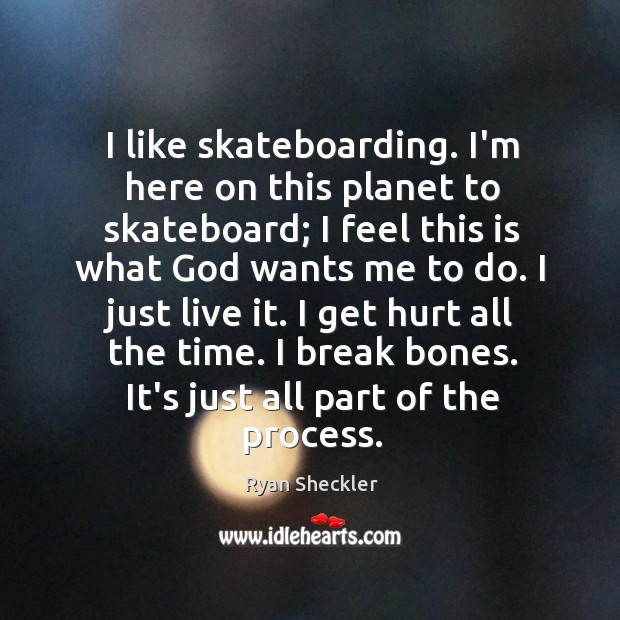 I like skateboarding. I'm here on this planet to skateboard; I feel Ryan Sheckler Picture Quote
