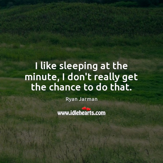 I like sleeping at the minute, I don't really get the chance to do that. Image