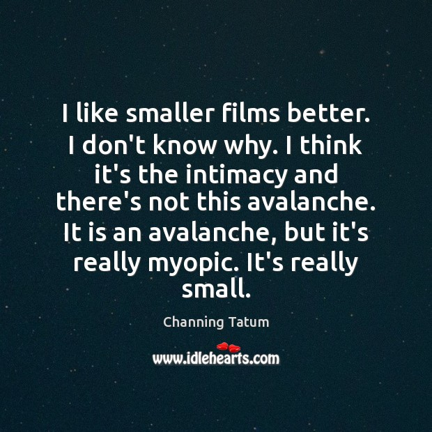 Image, I like smaller films better. I don't know why. I think it's