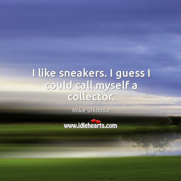 I like sneakers. I guess I could call myself a collector. Mike Shinoda Picture Quote