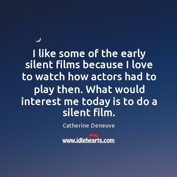 I like some of the early silent films because I love to watch how actors had to play then. Catherine Deneuve Picture Quote
