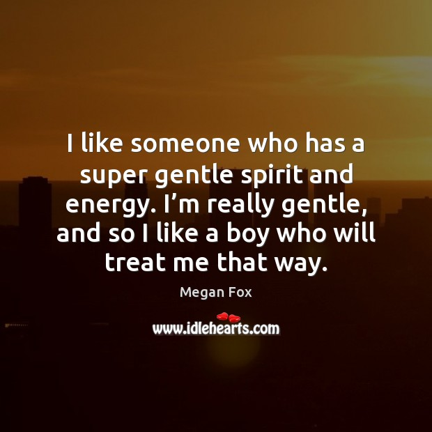 I like someone who has a super gentle spirit and energy. I' Megan Fox Picture Quote