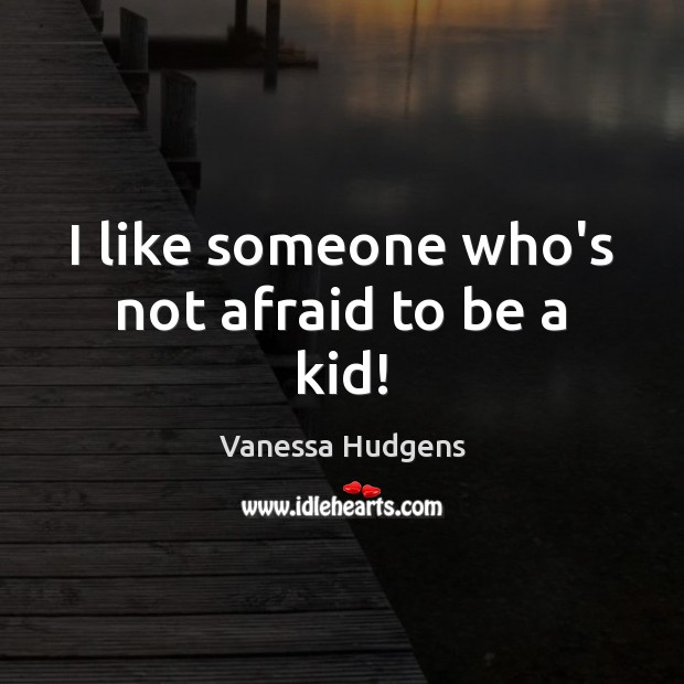 I like someone who's not afraid to be a kid! Vanessa Hudgens Picture Quote