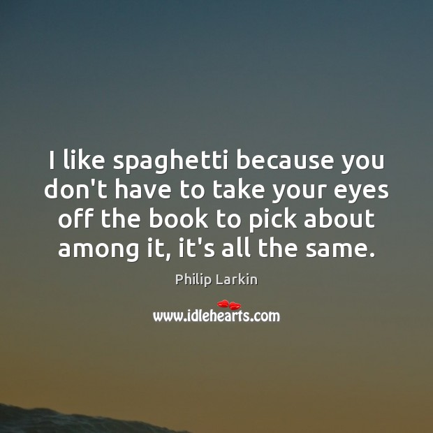 I like spaghetti because you don't have to take your eyes off Philip Larkin Picture Quote