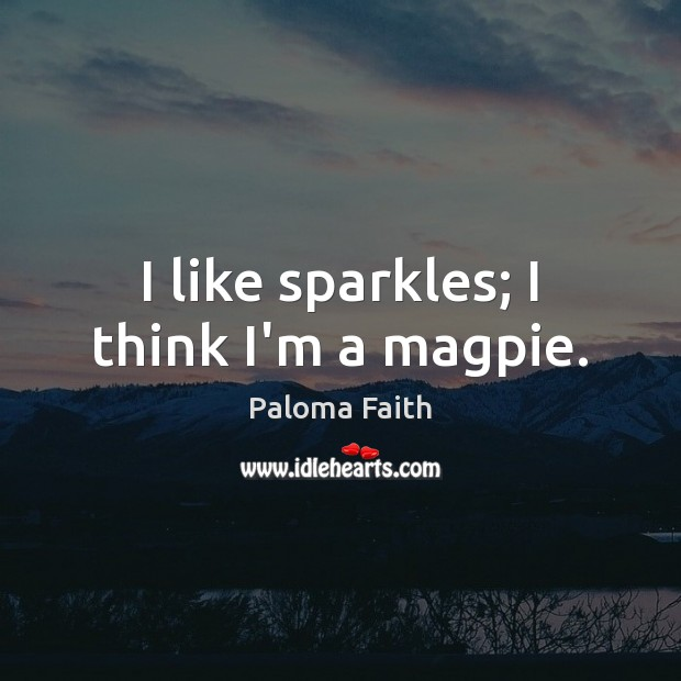 I like sparkles; I think I'm a magpie. Paloma Faith Picture Quote