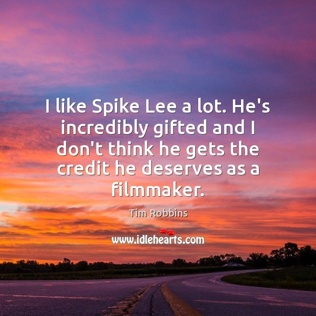 I like Spike Lee a lot. He's incredibly gifted and I don't Tim Robbins Picture Quote