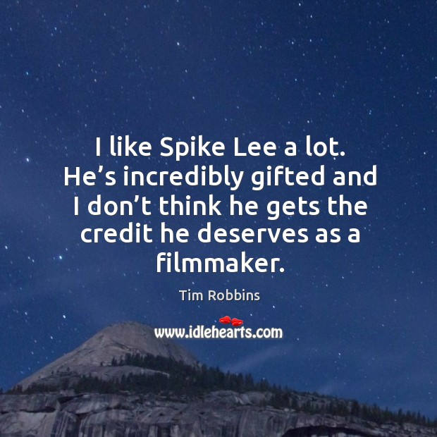 I like spike lee a lot. He's incredibly gifted and I don't think he gets the credit he deserves as a filmmaker. Tim Robbins Picture Quote