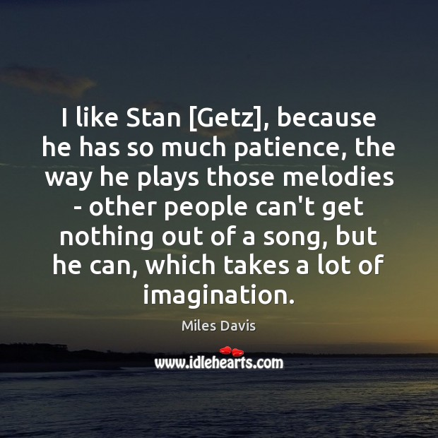 I like Stan [Getz], because he has so much patience, the way Miles Davis Picture Quote