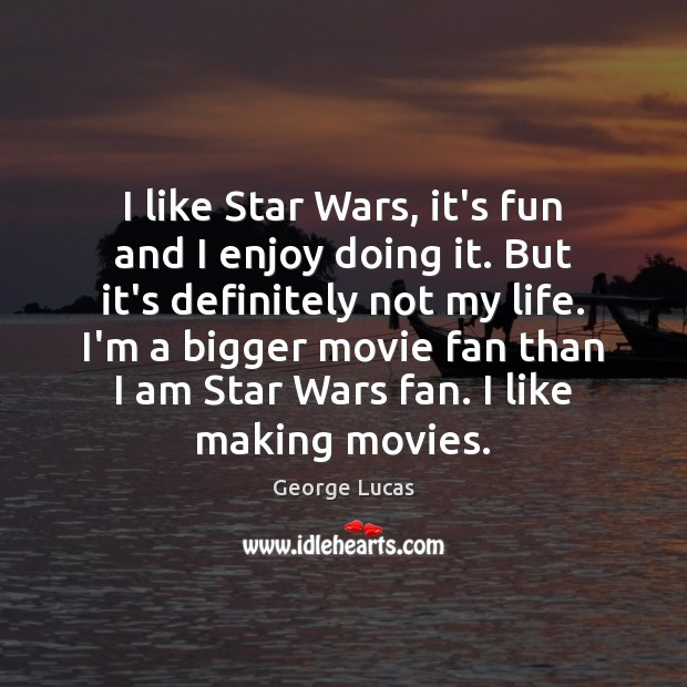 Image, I like Star Wars, it's fun and I enjoy doing it. But