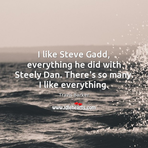 I like Steve Gadd, everything he did with Steely Dan. There's so many. I like everything. Image