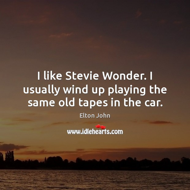 I like Stevie Wonder. I usually wind up playing the same old tapes in the car. Elton John Picture Quote