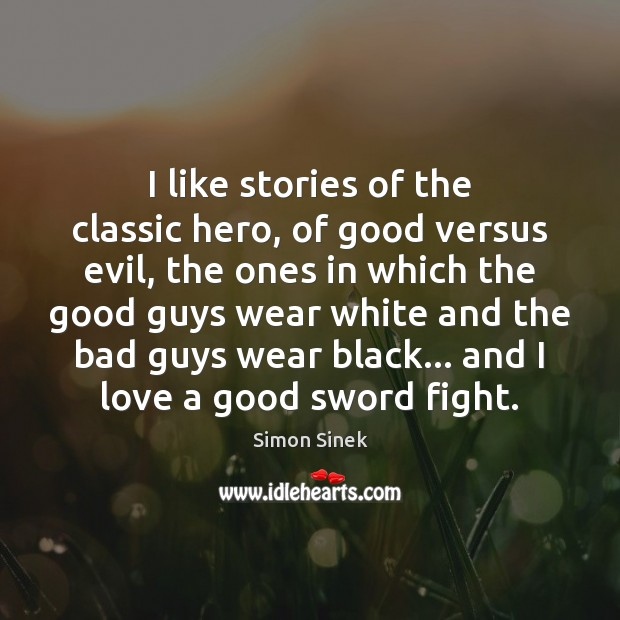 I like stories of the classic hero, of good versus evil, the Simon Sinek Picture Quote