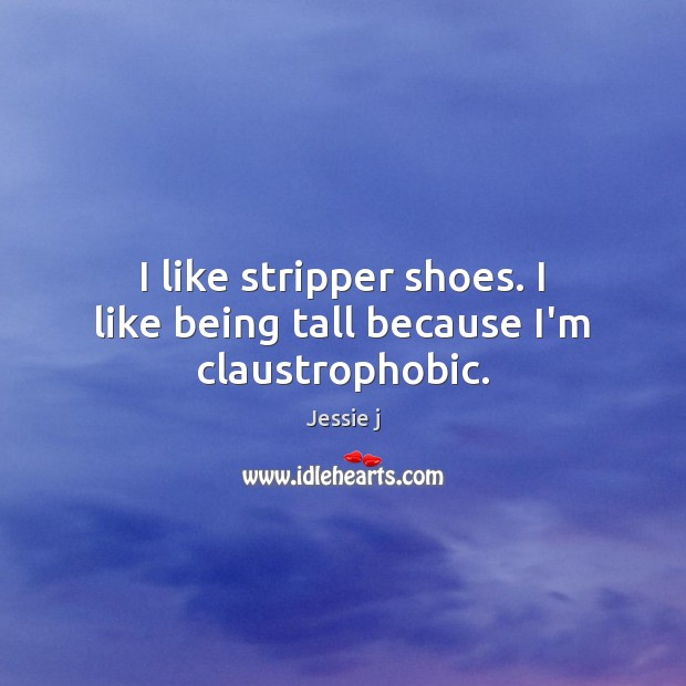Image, I like stripper shoes. I like being tall because I'm claustrophobic.