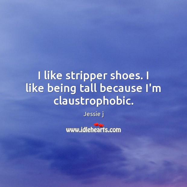 I like stripper shoes. I like being tall because I'm claustrophobic. Image