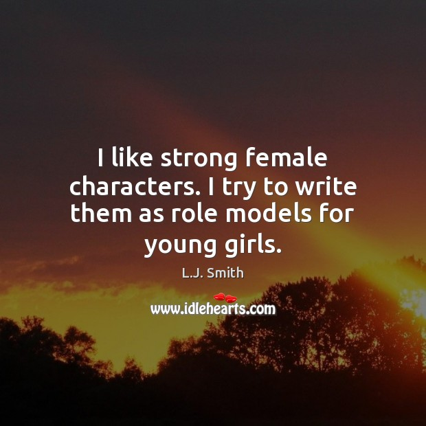 I like strong female characters. I try to write them as role models for young girls. Image