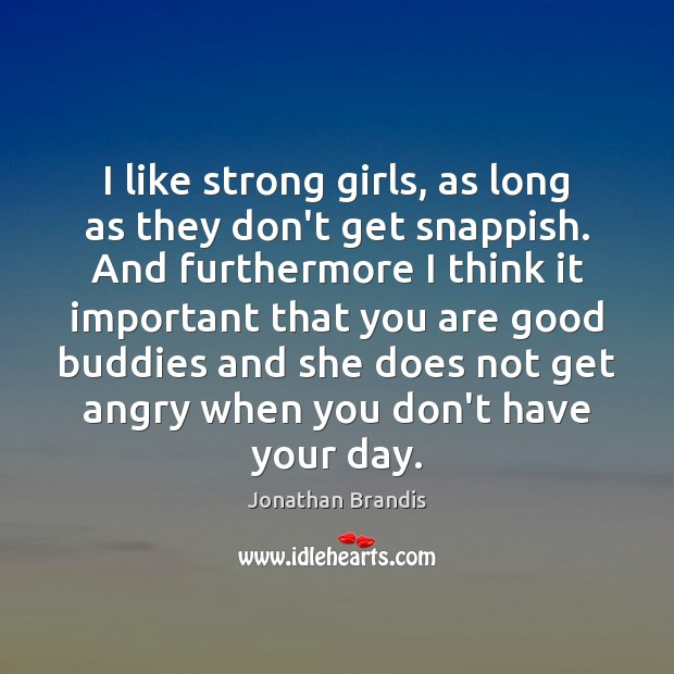 I like strong girls, as long as they don't get snappish. And Image