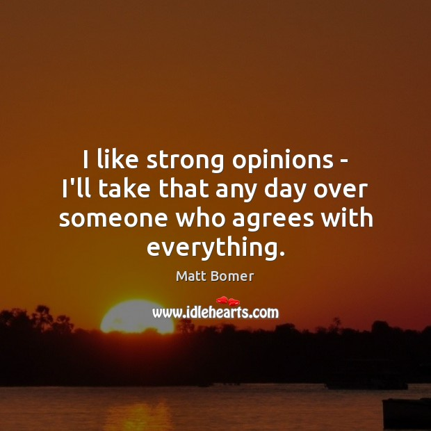 I like strong opinions – I'll take that any day over someone who agrees with everything. Image