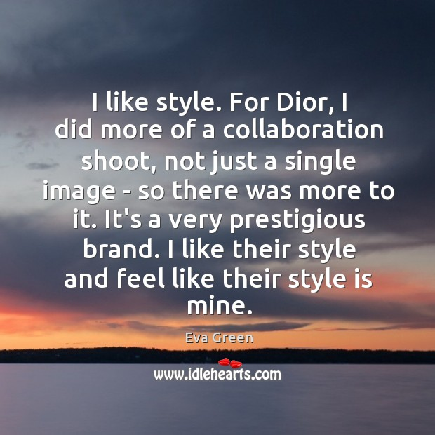 I like style. For Dior, I did more of a collaboration shoot, Eva Green Picture Quote