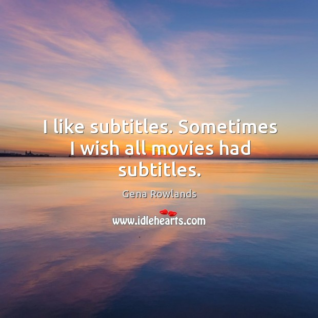 I like subtitles. Sometimes I wish all movies had subtitles. Gena Rowlands Picture Quote