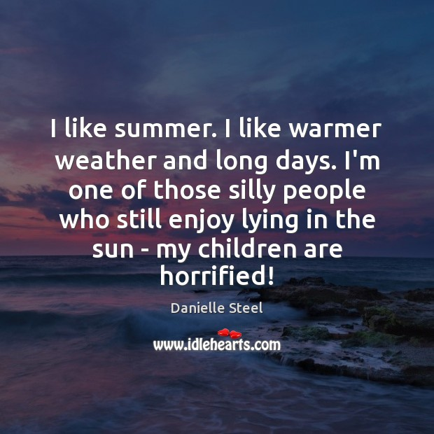 I like summer. I like warmer weather and long days. I'm one Danielle Steel Picture Quote