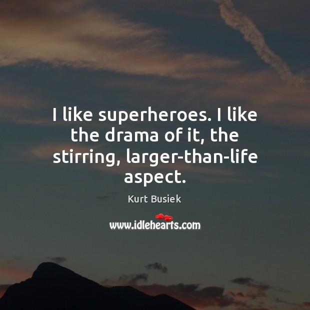 Image, I like superheroes. I like the drama of it, the stirring, larger-than-life aspect.