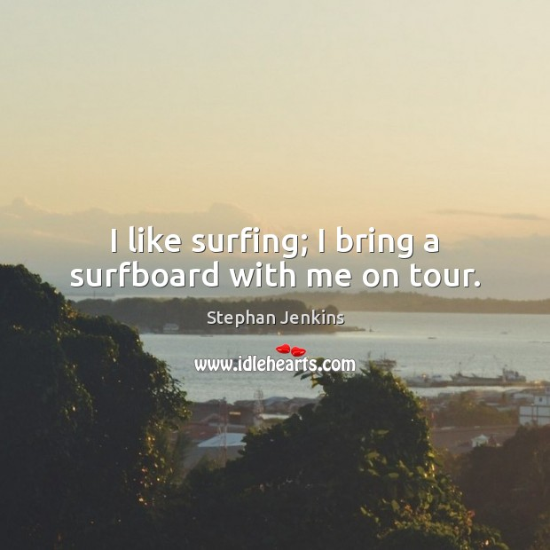 I like surfing; I bring a surfboard with me on tour. Stephan Jenkins Picture Quote