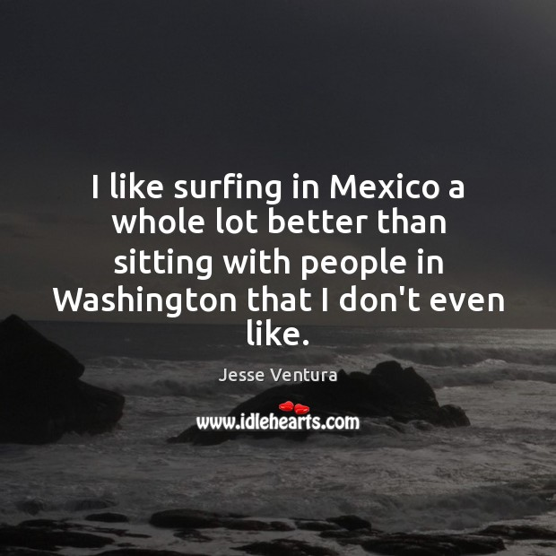 I like surfing in Mexico a whole lot better than sitting with Jesse Ventura Picture Quote