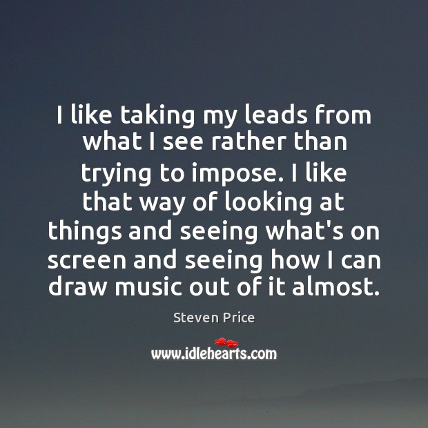 I like taking my leads from what I see rather than trying Image