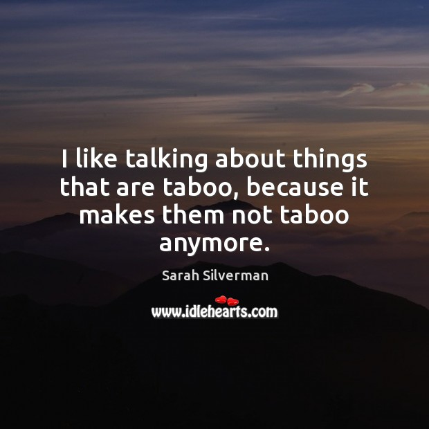 I like talking about things that are taboo, because it makes them not taboo anymore. Image