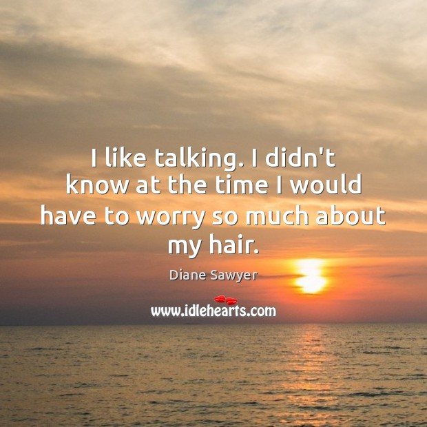 I like talking. I didn't know at the time I would have to worry so much about my hair. Diane Sawyer Picture Quote