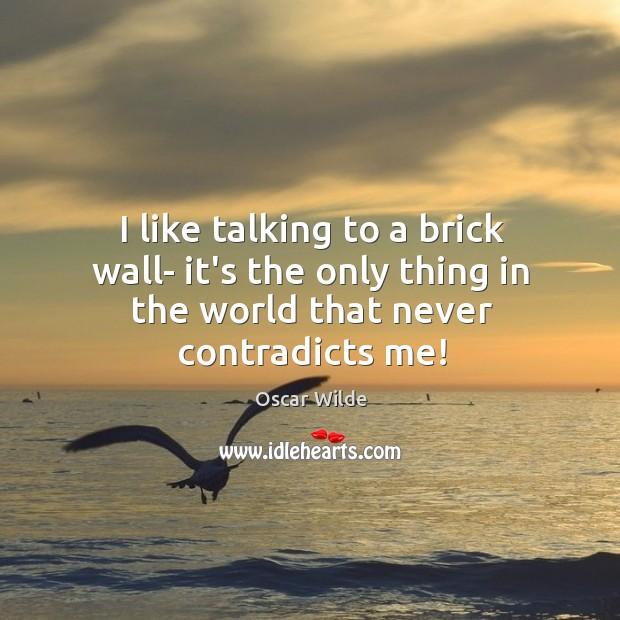 Image, I like talking to a brick wall- it's the only thing in