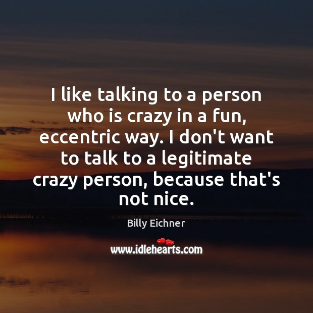 Image, I like talking to a person who is crazy in a fun,