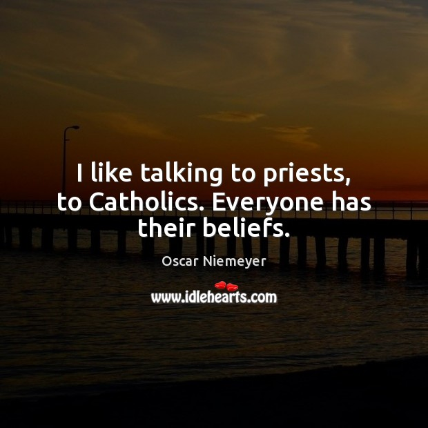 I like talking to priests, to Catholics. Everyone has their beliefs. Image