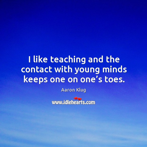 Image, I like teaching and the contact with young minds keeps one on one's toes.