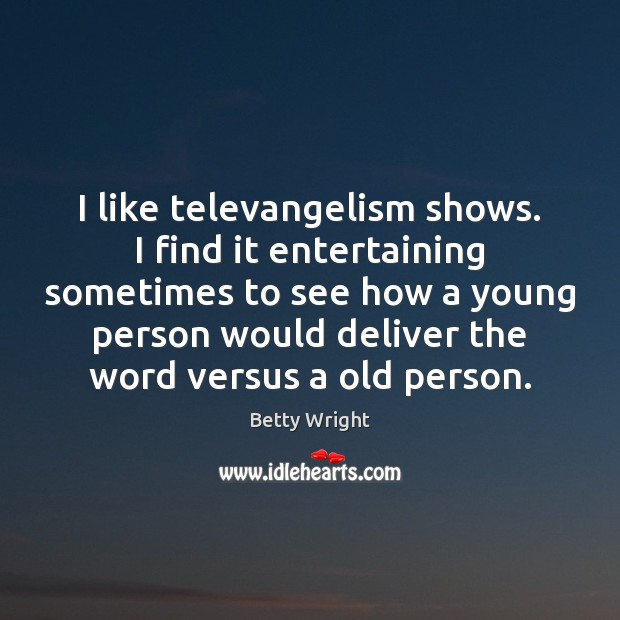 Image, I like televangelism shows. I find it entertaining sometimes to see how