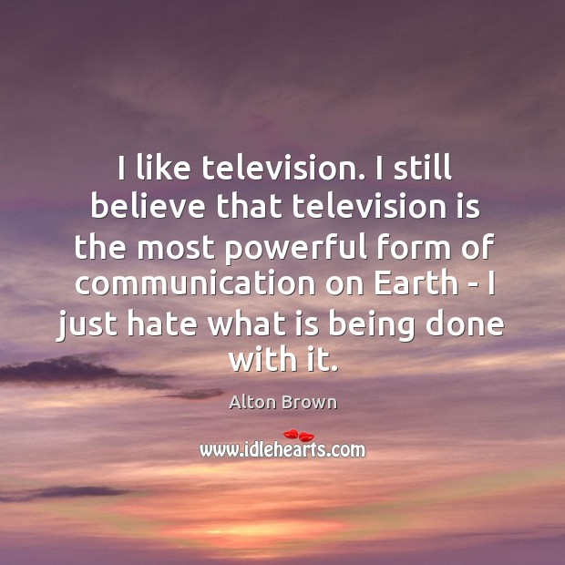 I like television. I still believe that television is the most powerful Alton Brown Picture Quote