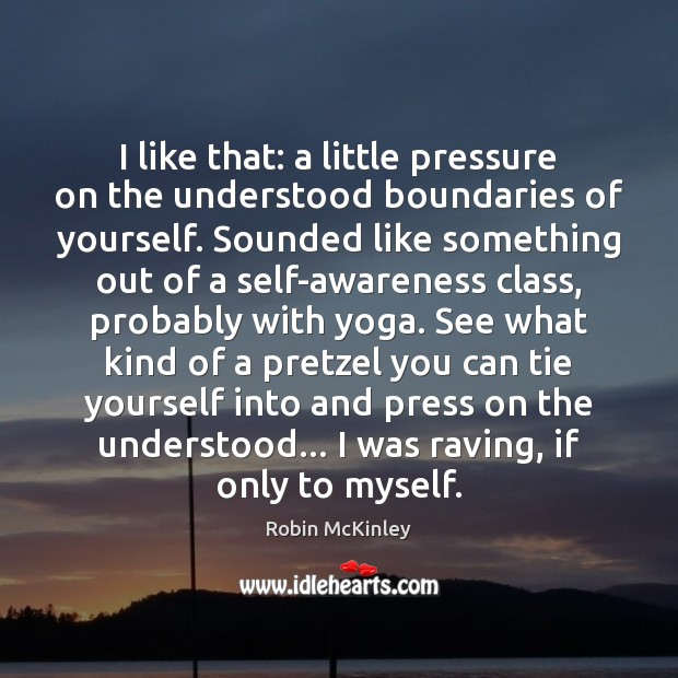 I like that: a little pressure on the understood boundaries of yourself. Image