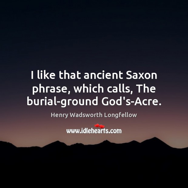 Image, I like that ancient Saxon phrase, which calls, The burial-ground God's-Acre.