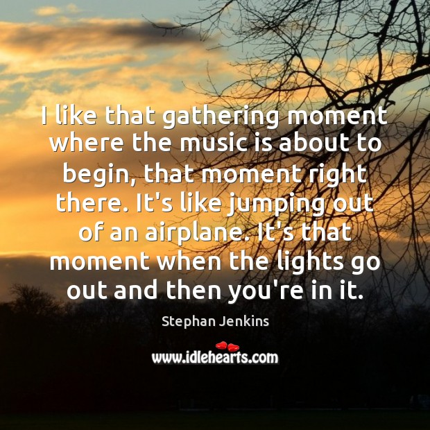 I like that gathering moment where the music is about to begin, Stephan Jenkins Picture Quote